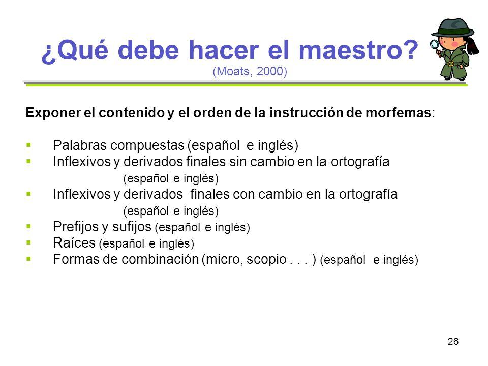 26 ¿Qué debe hacer el maestro? Exponer el contenido y el orden de la instrucción de morfemas: Palabras compuestas (español e inglés) Inflexivos y deri