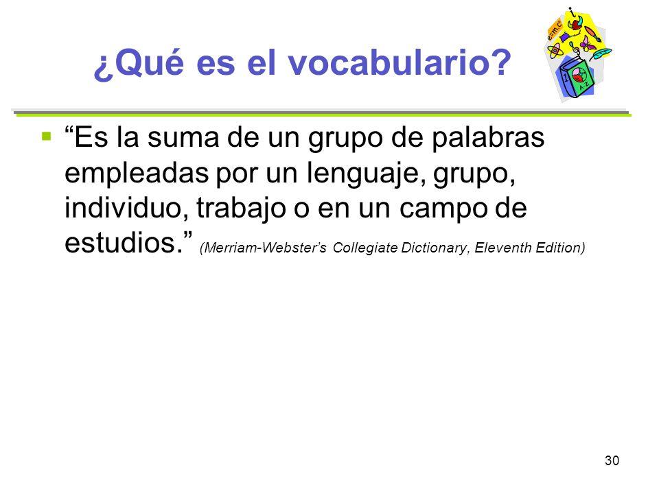 30 ¿Qué es el vocabulario? Es la suma de un grupo de palabras empleadas por un lenguaje, grupo, individuo, trabajo o en un campo de estudios. (Merriam