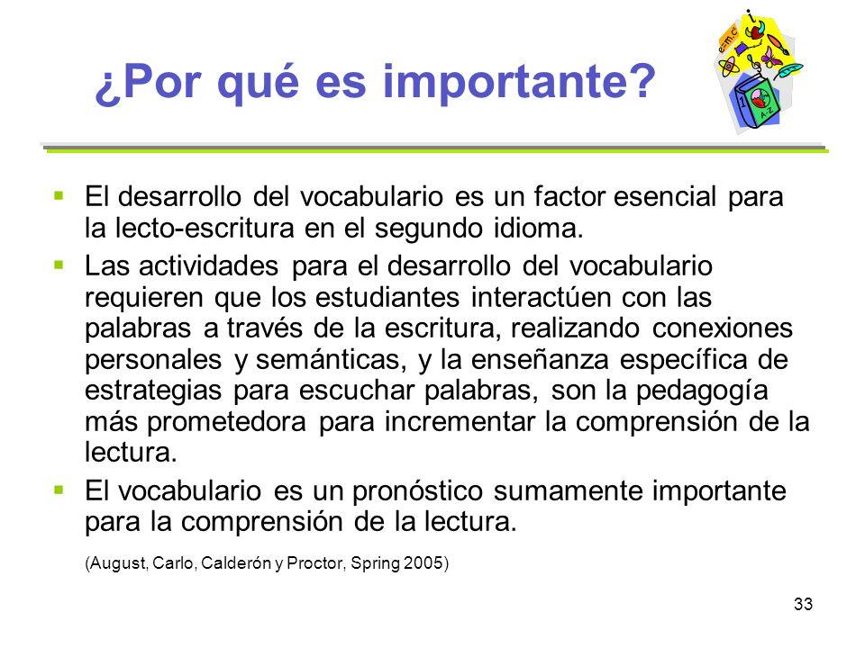 33 ¿Por qué es importante? El desarrollo del vocabulario es un factor esencial para la lecto-escritura en el segundo idioma. Las actividades para el d