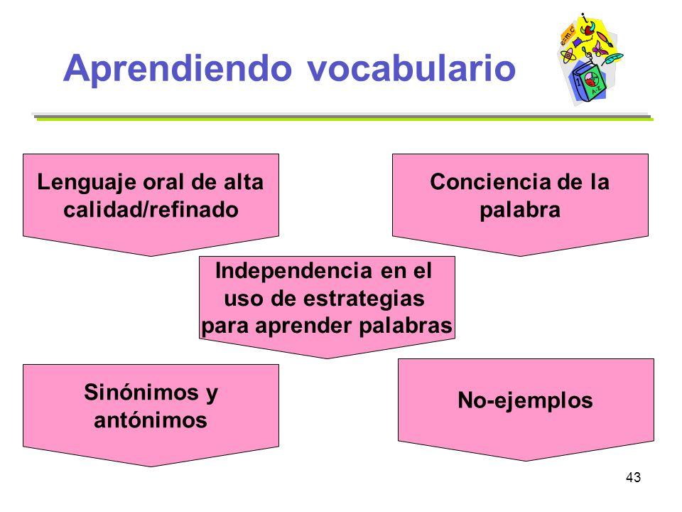 43 Aprendiendo vocabulario Lenguaje oral de alta calidad/refinado Sinónimos y antónimos No-ejemplos Conciencia de la palabra Independencia en el uso d