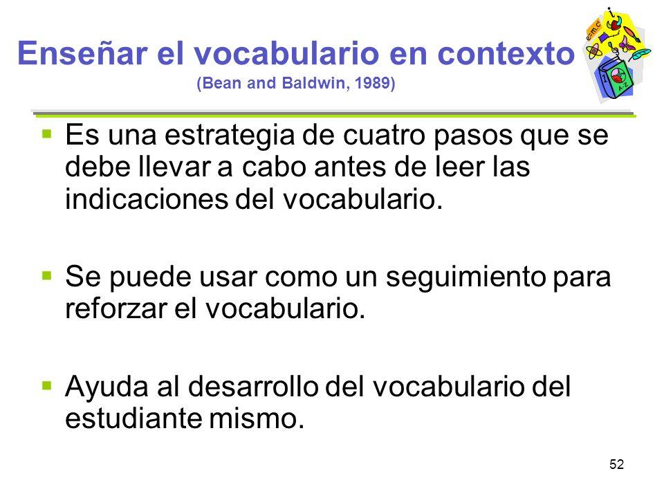 52 Enseñar el vocabulario en contexto (Bean and Baldwin, 1989) Es una estrategia de cuatro pasos que se debe llevar a cabo antes de leer las indicacio