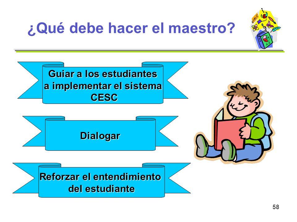 58 ¿Qué debe hacer el maestro? Guiar a los estudiantes a implementar el sistema CESC CESC Dialogar Reforzar el entendimiento del estudiante