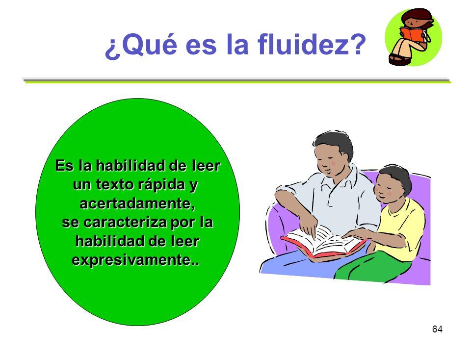 64 ¿Qué es la fluidez? Es la habilidad de leer un texto rápida y acertadamente, se caracteriza por la habilidad de leer expresivamente..