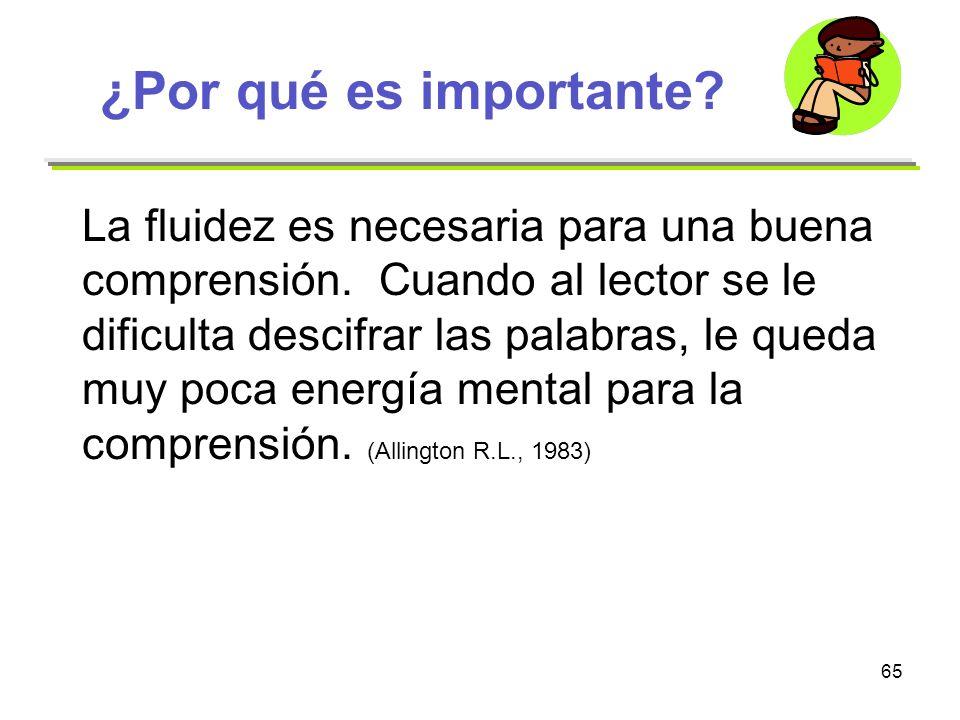65 ¿Por qué es importante? La fluidez es necesaria para una buena comprensión. Cuando al lector se le dificulta descifrar las palabras, le queda muy p