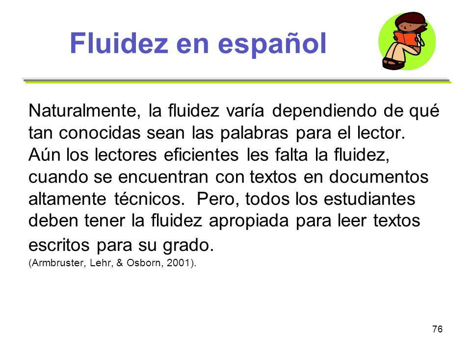 76 Fluidez en español Naturalmente, la fluidez varía dependiendo de qué tan conocidas sean las palabras para el lector. Aún los lectores eficientes le