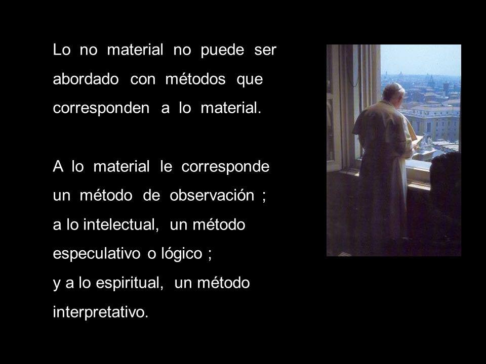 Lo no material no puede ser abordado con métodos que corresponden a lo material. A lo material le corresponde un método de observación ; a lo intelect