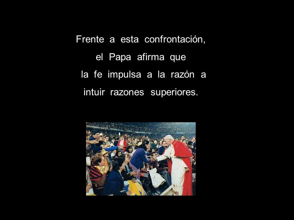 Frente a esta confrontación, el Papa afirma que la fe impulsa a la razón a intuir razones superiores.