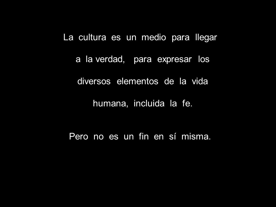 La cultura es un medio para llegar a la verdad, para expresar los diversos elementos de la vida humana, incluida la fe. Pero no es un fin en sí misma.