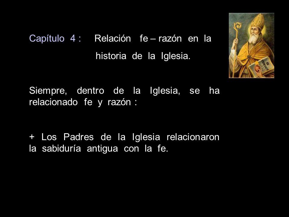 Capítulo 4 : Relación fe – razón en la historia de la Iglesia. Siempre, dentro de la Iglesia, se ha relacionado fe y razón : + Los Padres de la Iglesi