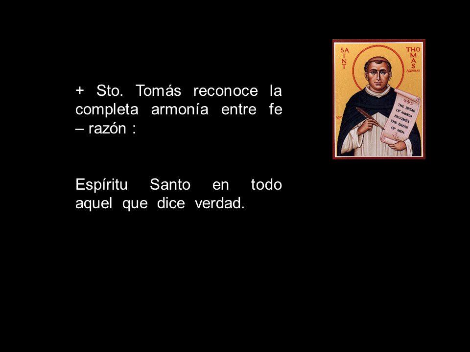 + Sto. Tomás reconoce la completa armonía entre fe – razón : Espíritu Santo en todo aquel que dice verdad.