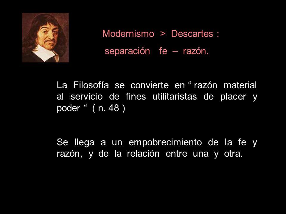 Modernismo > Descartes : separación fe – razón. La Filosofía se convierte en razón material al servicio de fines utilitaristas de placer y poder ( n.