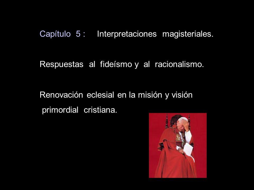 Capítulo 5 : Interpretaciones magisteriales. Respuestas al fideísmo y al racionalismo. Renovación eclesial en la misión y visión primordial cristiana.