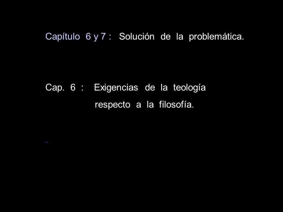 Capítulo 6 y 7 : Solución de la problemática. Cap. 6 : Exigencias de la teología respecto a la filosofía.