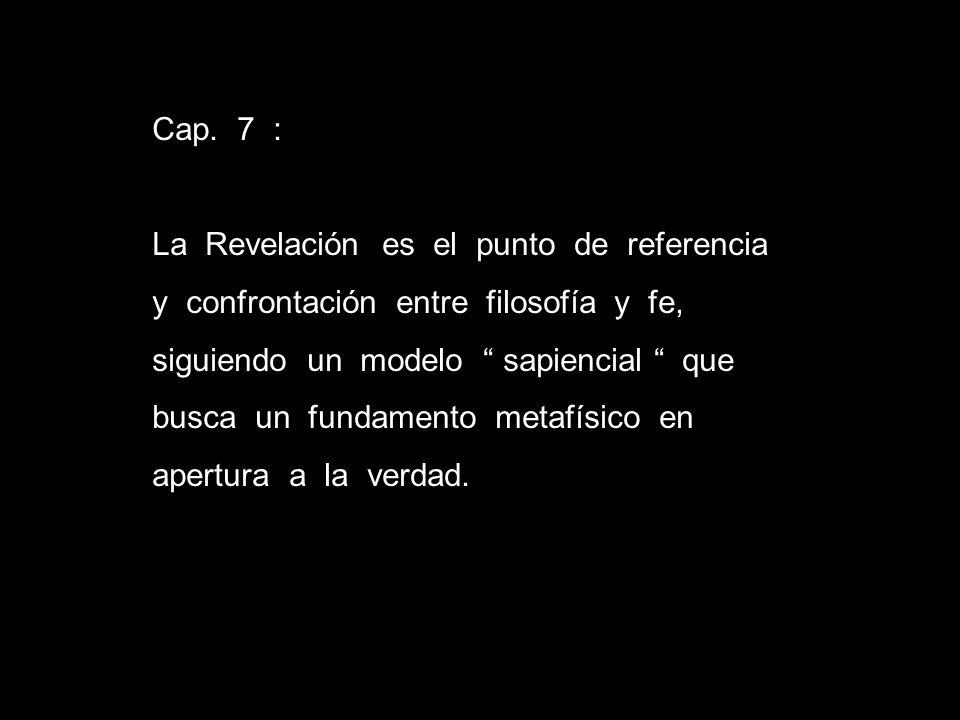 Cap. 7 : La Revelación es el punto de referencia y confrontación entre filosofía y fe, siguiendo un modelo sapiencial que busca un fundamento metafísi