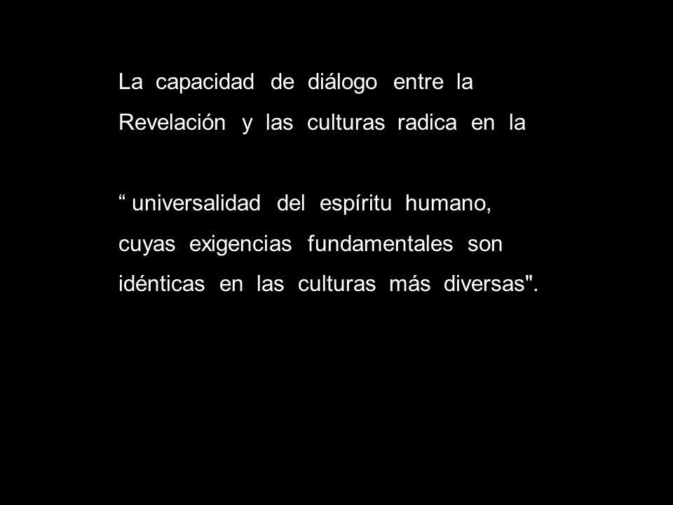 La capacidad de diálogo entre la Revelación y las culturas radica en la universalidad del espíritu humano, cuyas exigencias fundamentales son idéntica