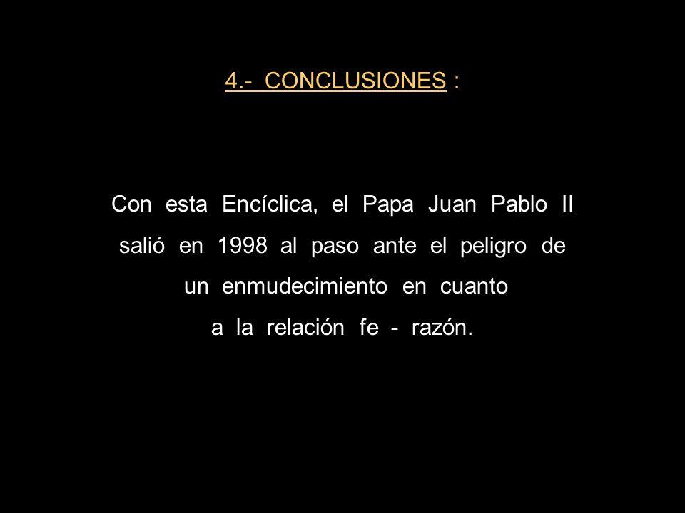 4.- CONCLUSIONES : Con esta Encíclica, el Papa Juan Pablo II salió en 1998 al paso ante el peligro de un enmudecimiento en cuanto a la relación fe - r