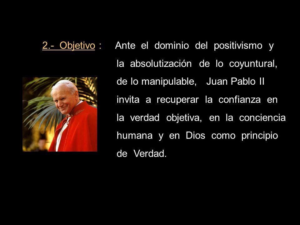 2.- Objetivo : Ante el dominio del positivismo y la absolutización de lo coyuntural, de lo manipulable, Juan Pablo II invita a recuperar la confianza