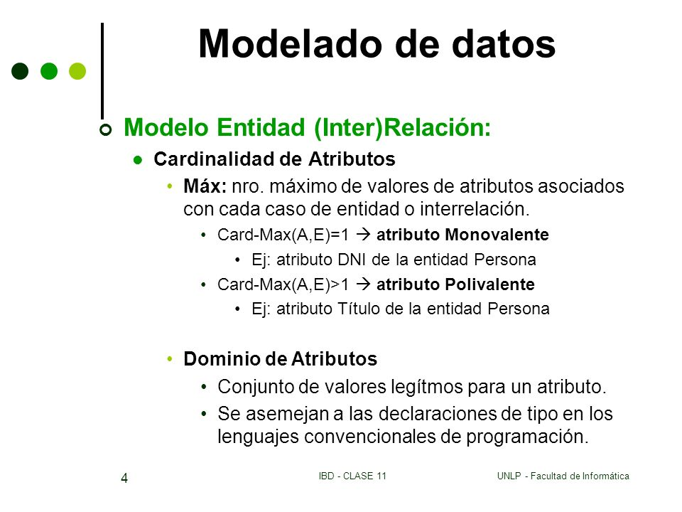 UNLP - Facultad de InformáticaIBD - CLASE 11 4 Modelado de datos Modelo Entidad (Inter)Relación: Cardinalidad de Atributos Máx: nro. máximo de valores