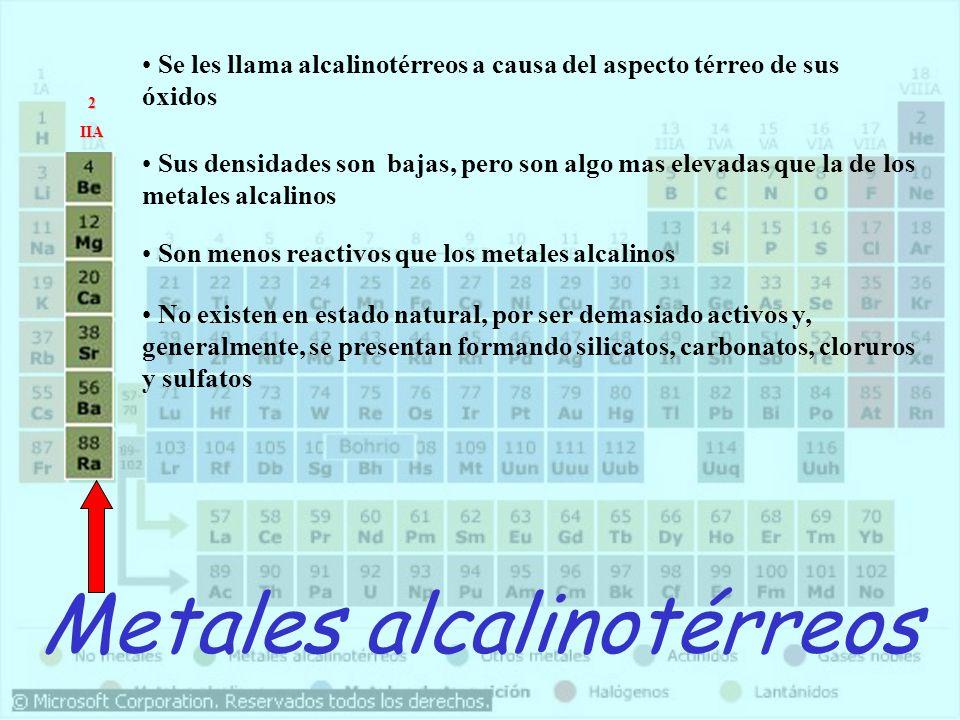 Metales alcalinotérreos Se les llama alcalinotérreos a causa del aspecto térreo de sus óxidos Sus densidades son bajas, pero son algo mas elevadas que