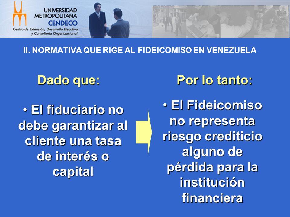 II. NORMATIVA QUE RIGE AL FIDEICOMISO EN VENEZUELA El fiduciario no debe garantizar al cliente una tasa de interés o capital El fiduciario no debe gar