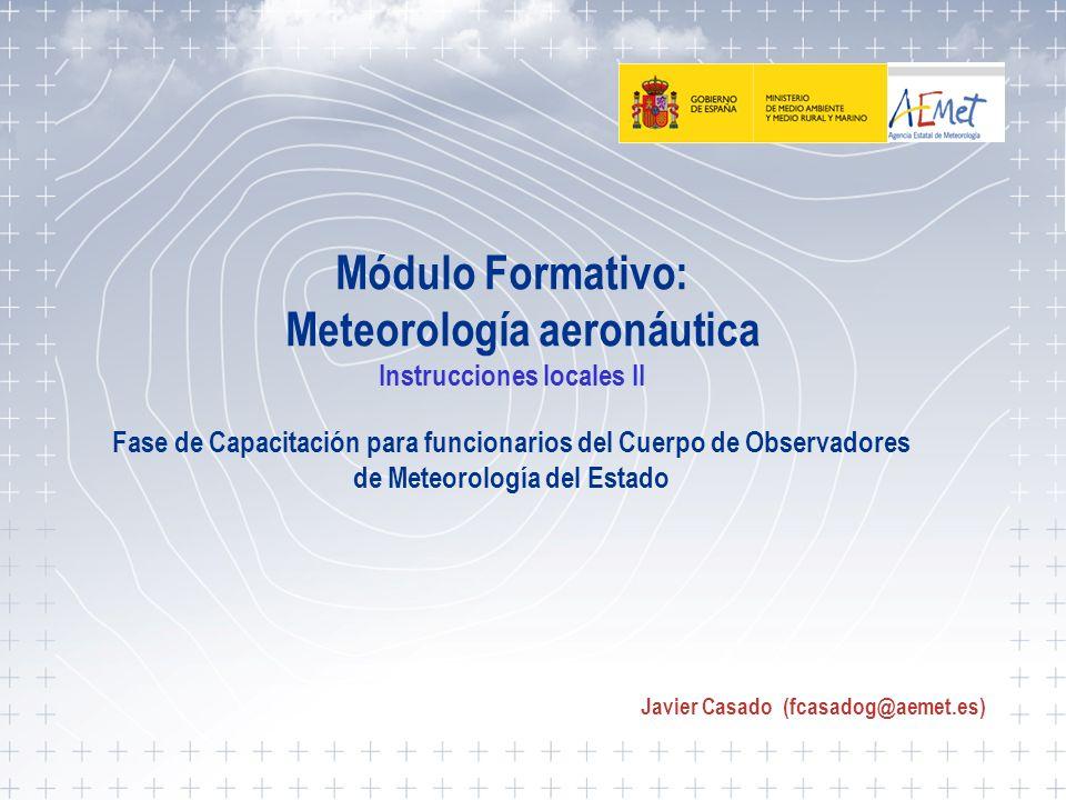 Instrucciones locales II 1 Módulo Formativo: Meteorología aeronáutica Instrucciones locales II Fase de Capacitación para funcionarios del Cuerpo de Ob