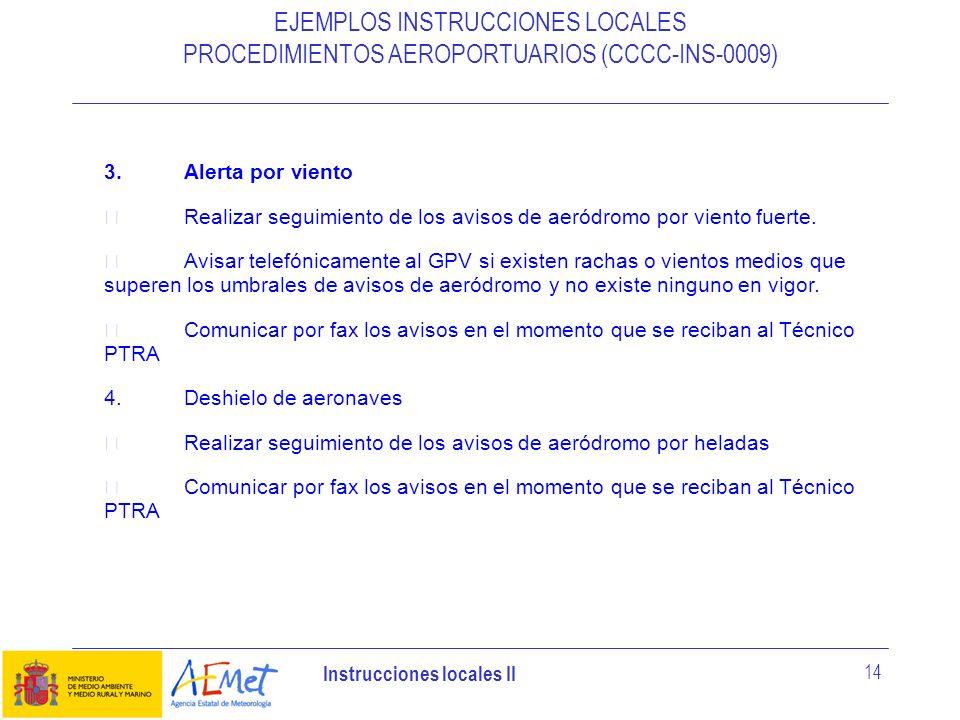 Instrucciones locales II 14 EJEMPLOS INSTRUCCIONES LOCALES PROCEDIMIENTOS AEROPORTUARIOS (CCCC-INS-0009) 3.Alerta por viento Realizar seguimiento de l