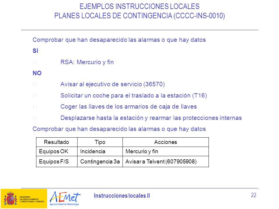 Instrucciones locales II 22 EJEMPLOS INSTRUCCIONES LOCALES PLANES LOCALES DE CONTINGENCIA (CCCC-INS-0010) Comprobar que han desaparecido las alarmas o