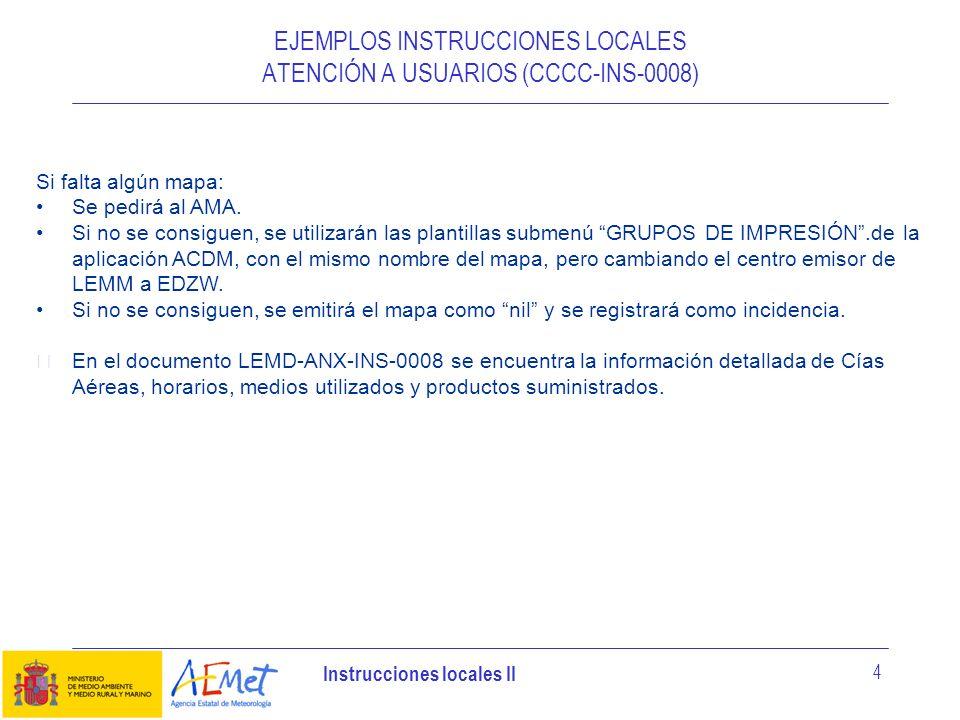 Instrucciones locales II 4 EJEMPLOS INSTRUCCIONES LOCALES ATENCIÓN A USUARIOS (CCCC-INS-0008) Si falta algún mapa: Se pedirá al AMA. Si no se consigue