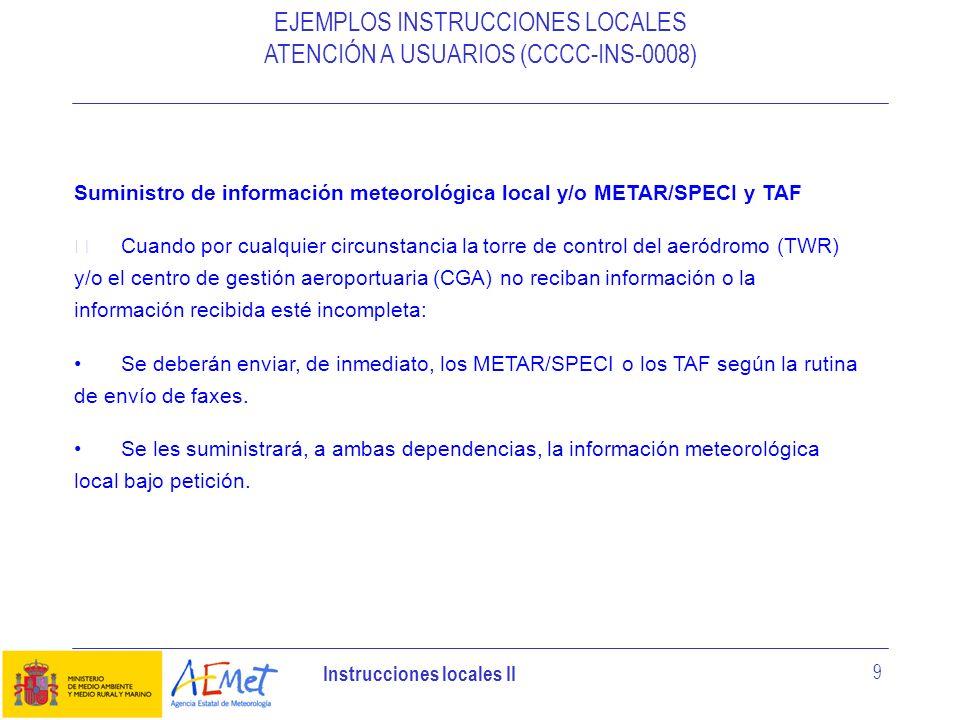 Instrucciones locales II 9 EJEMPLOS INSTRUCCIONES LOCALES ATENCIÓN A USUARIOS (CCCC-INS-0008) Suministro de información meteorológica local y/o METAR/