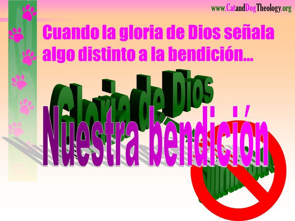 www.CatandDogTheology.org Cuando la gloria de Dios señala algo distinto a la bendición