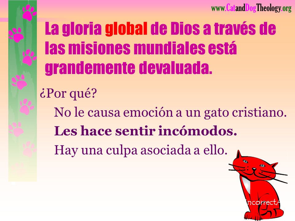 www.CatandDogTheology.org Usualmente al final de la lista de prioridades está la gloria global de Dios. IncorrectA