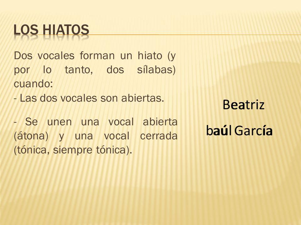Dos vocales forman un hiato (y por lo tanto, dos sílabas) cuando: - Las dos vocales son abiertas. - Se unen una vocal abierta (átona) y una vocal cerr