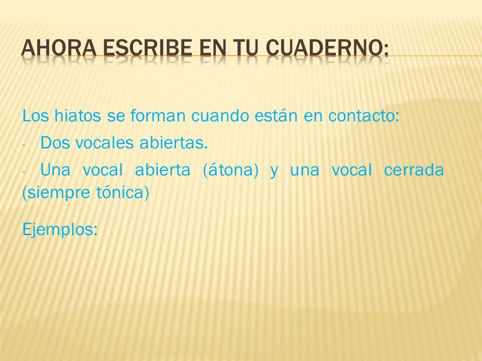 Los hiatos se forman cuando están en contacto: - Dos vocales abiertas. - Una vocal abierta (átona) y una vocal cerrada (siempre tónica) Ejemplos: