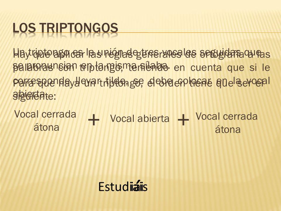 Un triptongo es la unión de tres vocales seguidas que se pronuncian en la misma sílaba. Para que haya un triptongo, el orden tiene que ser el siguient