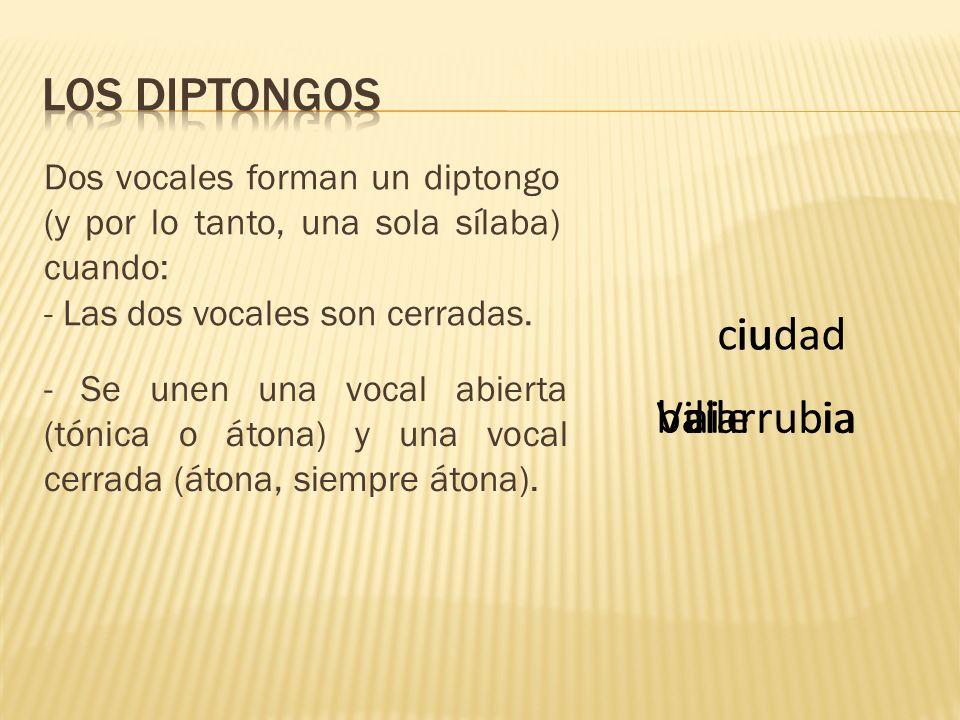 Dos vocales forman un diptongo (y por lo tanto, una sola sílaba) cuando: - Las dos vocales son cerradas. - Se unen una vocal abierta (tónica o átona)