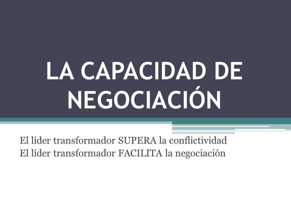 LA CAPACIDAD DE NEGOCIACIÓN El líder transformador SUPERA la conflictividad El líder transformador FACILITA la negociación