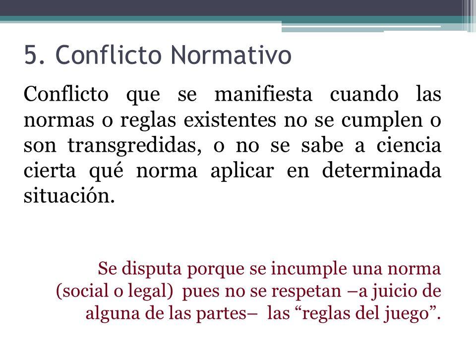 5. Conflicto Normativo Conflicto que se manifiesta cuando las normas o reglas existentes no se cumplen o son transgredidas, o no se sabe a ciencia cie