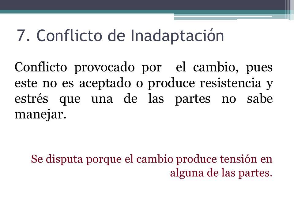 7. Conflicto de Inadaptación Conflicto provocado por el cambio, pues este no es aceptado o produce resistencia y estrés que una de las partes no sabe