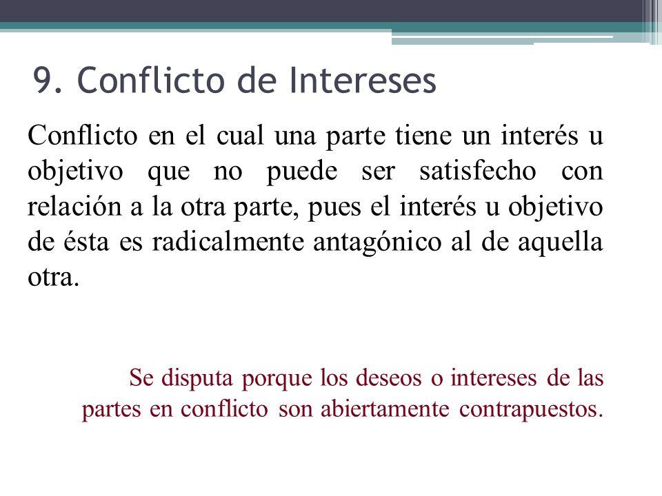 9. Conflicto de Intereses Conflicto en el cual una parte tiene un interés u objetivo que no puede ser satisfecho con relación a la otra parte, pues el