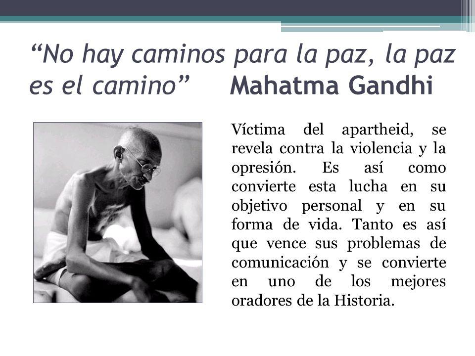 No hay caminos para la paz, la paz es el camino Mahatma Gandhi Víctima del apartheid, se revela contra la violencia y la opresión. Es así como convier