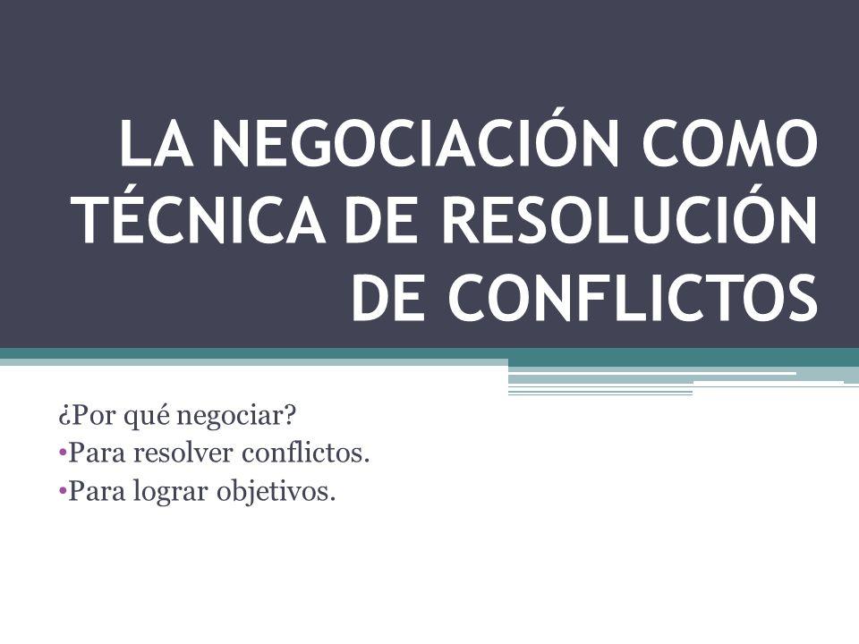 LA NEGOCIACIÓN COMO TÉCNICA DE RESOLUCIÓN DE CONFLICTOS ¿Por qué negociar? Para resolver conflictos. Para lograr objetivos.