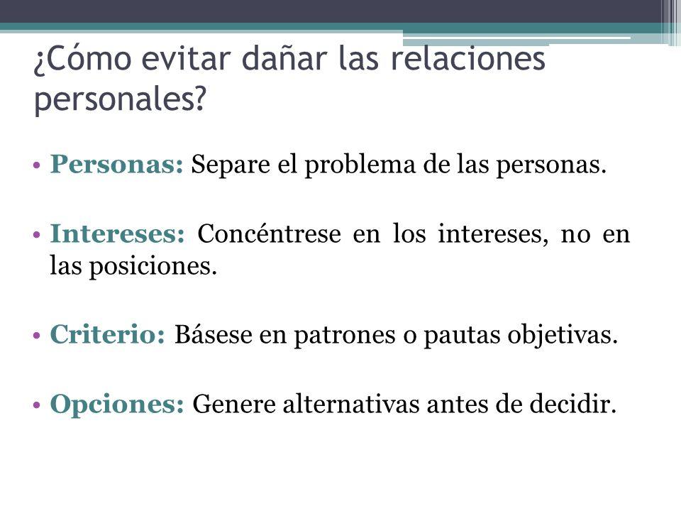 ¿Cómo evitar dañar las relaciones personales? Personas: Separe el problema de las personas. Intereses: Concéntrese en los intereses, no en las posicio