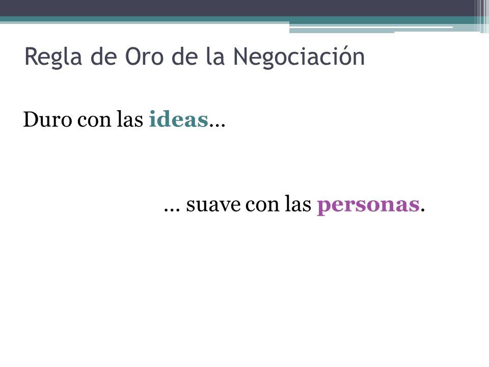Regla de Oro de la Negociación Duro con las ideas… … suave con las personas.