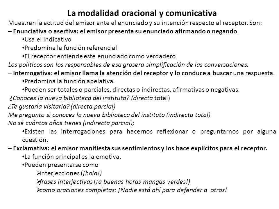 La modalidad oracional y comunicativa Muestran la actitud del emisor ante el enunciado y su intención respecto al receptor. Son: – Enunciativa o asert