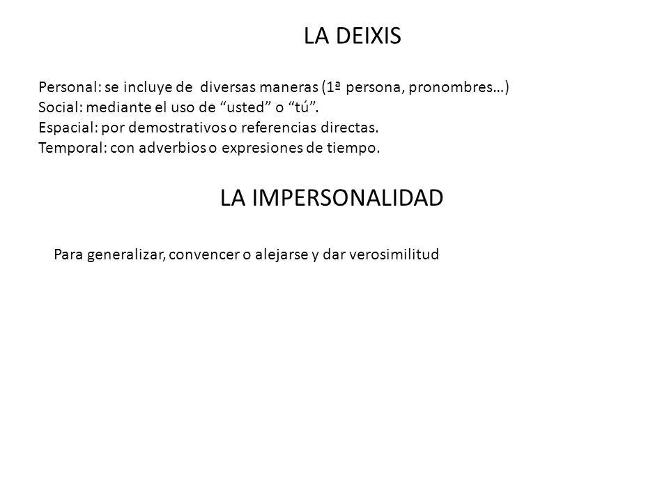 LA DEIXIS Personal: se incluye de diversas maneras (1ª persona, pronombres…) Social: mediante el uso de usted o tú. Espacial: por demostrativos o refe
