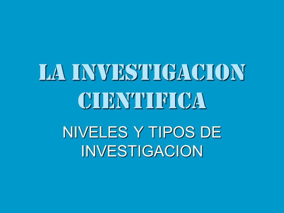 LA INVESTIGACION CIENTIFICA NIVELES Y TIPOS DE INVESTIGACION
