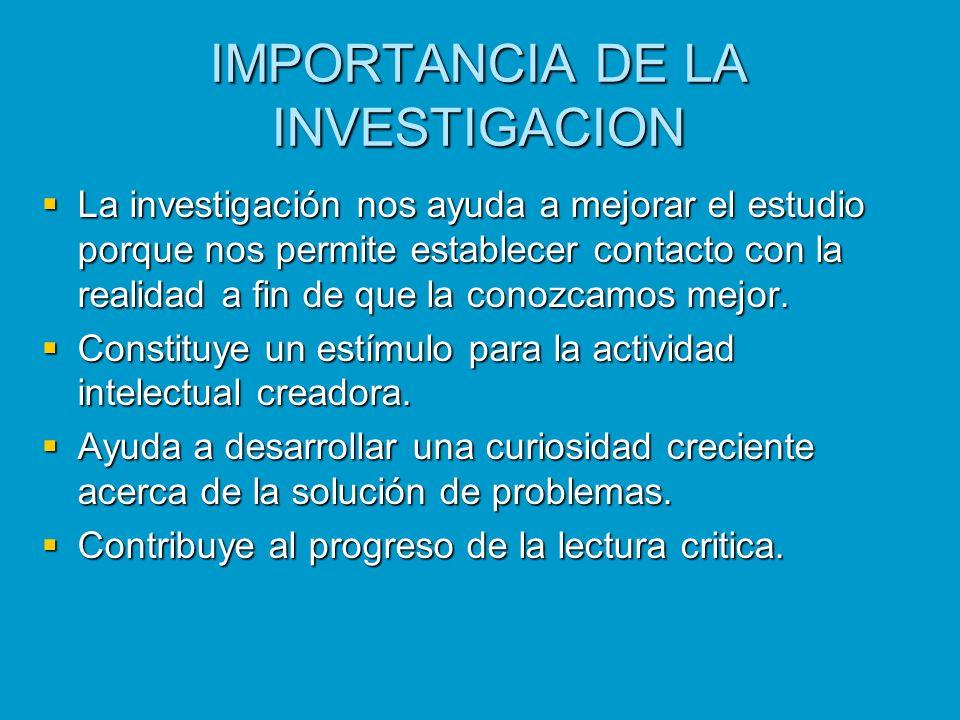 IMPORTANCIA DE LA INVESTIGACION La investigación nos ayuda a mejorar el estudio porque nos permite establecer contacto con la realidad a fin de que la