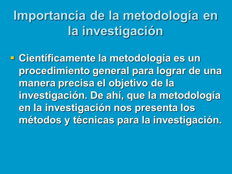 Importancia de la metodología en la investigación Científicamente la metodología es un procedimiento general para lograr de una manera precisa el obje