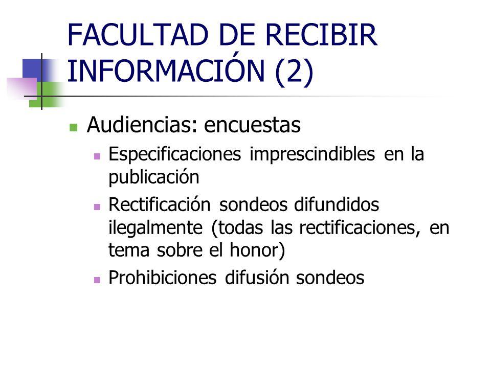 FACULTAD DE RECIBIR INFORMACIÓN (2) Audiencias: encuestas Especificaciones imprescindibles en la publicación Rectificación sondeos difundidos ilegalmente (todas las rectificaciones, en tema sobre el honor) Prohibiciones difusión sondeos