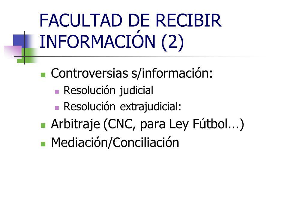 FACULTAD DE RECIBIR INFORMACIÓN (2) Controversias s/información: Resolución judicial Resolución extrajudicial: Arbitraje (CNC, para Ley Fútbol...) Mediación/Conciliación